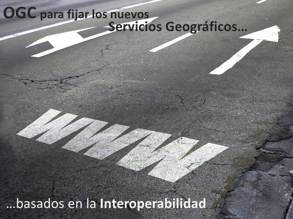 OGC para fijar los nuevos Servicios Geográficos… …basados en la Interoperabilidad