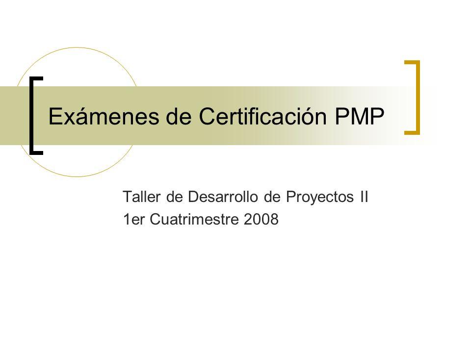 Exámenes de Certificación PMP Taller de Desarrollo de Proyectos II 1er Cuatrimestre 2008