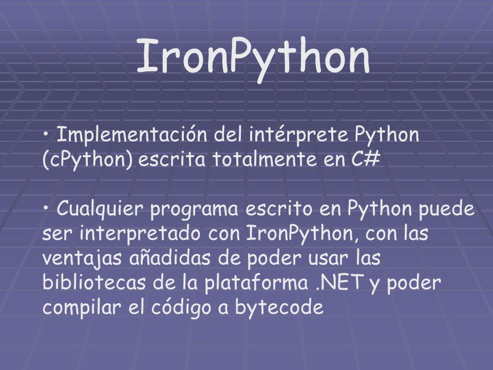IronPython Implementación del intérprete Python (cPython) escrita totalmente en C# Cualquier programa escrito en Python puede ser interpretado con Iro