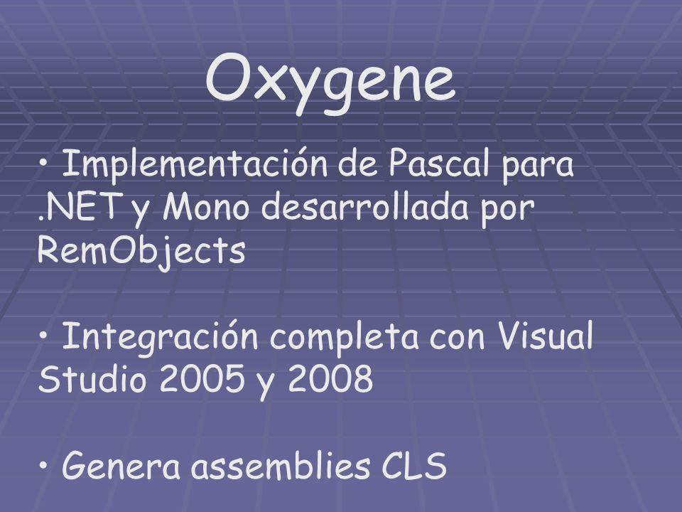 Oxygene Implementación de Pascal para.NET y Mono desarrollada por RemObjects Integración completa con Visual Studio 2005 y 2008 Genera assemblies CLS