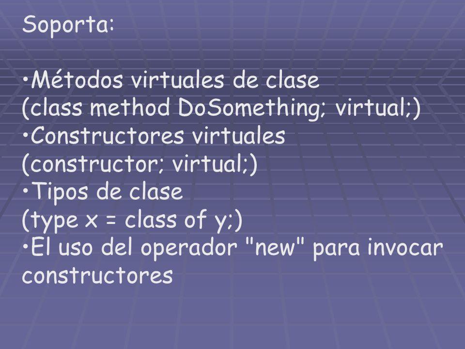 Soporta: Métodos virtuales de clase (class method DoSomething; virtual;) Constructores virtuales (constructor; virtual;) Tipos de clase (type x = clas