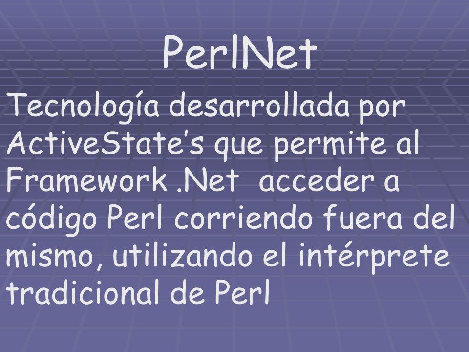 PerlNet Tecnología desarrollada por ActiveStates que permite al Framework.Net acceder a código Perl corriendo fuera del mismo, utilizando el intérpret