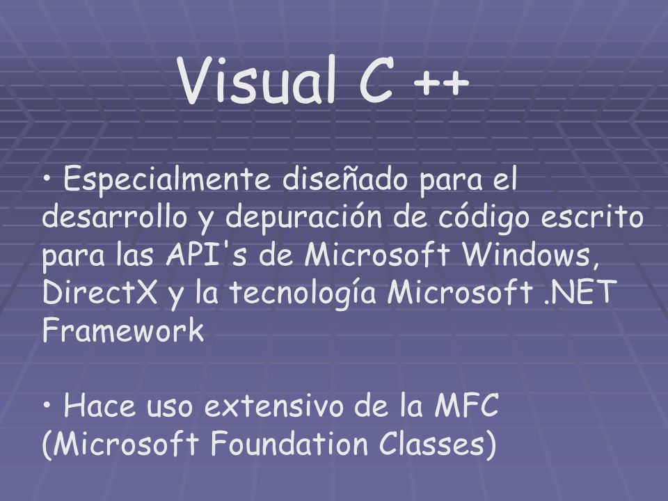 Visual C ++ Especialmente diseñado para el desarrollo y depuración de código escrito para las API s de Microsoft Windows, DirectX y la tecnología Microsoft.NET Framework Hace uso extensivo de la MFC (Microsoft Foundation Classes)