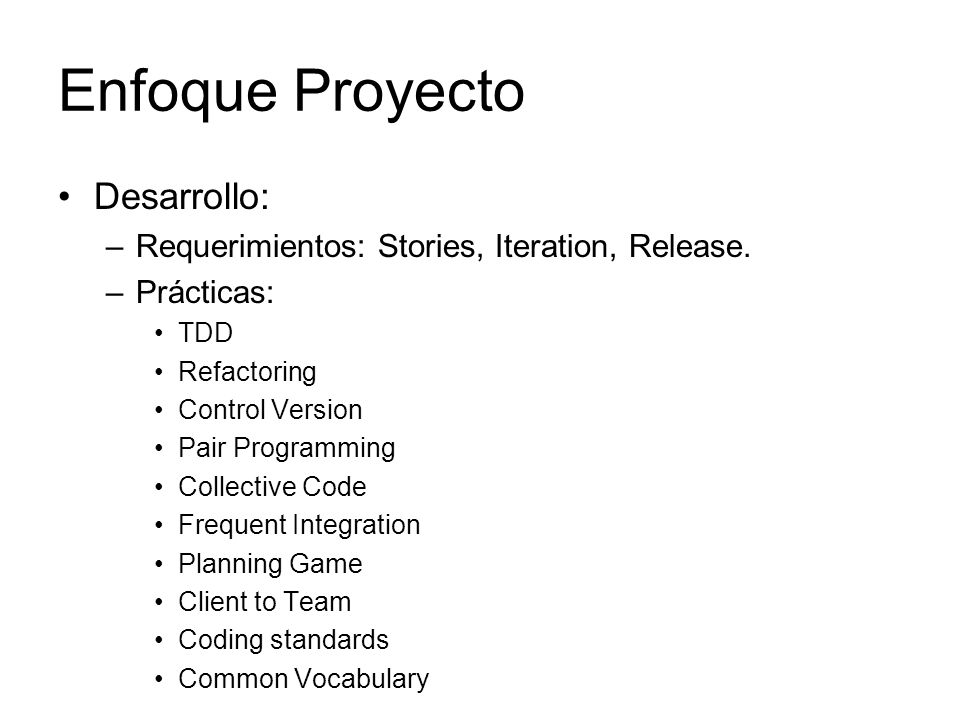 Enfoque Proyecto Desarrollo: –Requerimientos: Stories, Iteration, Release. –Prácticas: TDD Refactoring Control Version Pair Programming Collective Cod