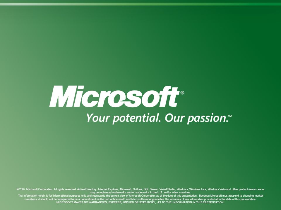 © 2007 Microsoft Corporation. All rights reserved. Active Directory, Internet Explorer, Microsoft, Outlook, SQL Server, Visual Studio, Windows, Window
