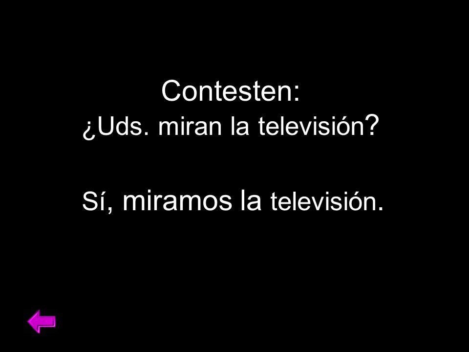 Contesten: ¿Uds. miran la televisión ? Sí, miramos la televisión.