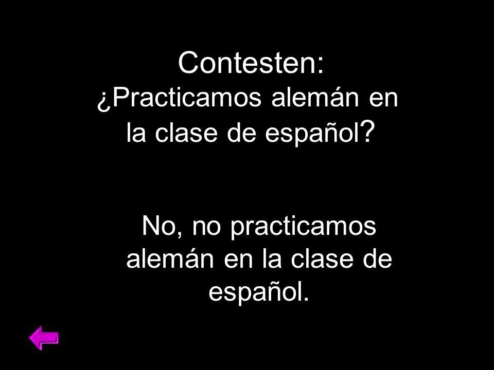 Contesten: ¿Practicamos alemán en la clase de español .
