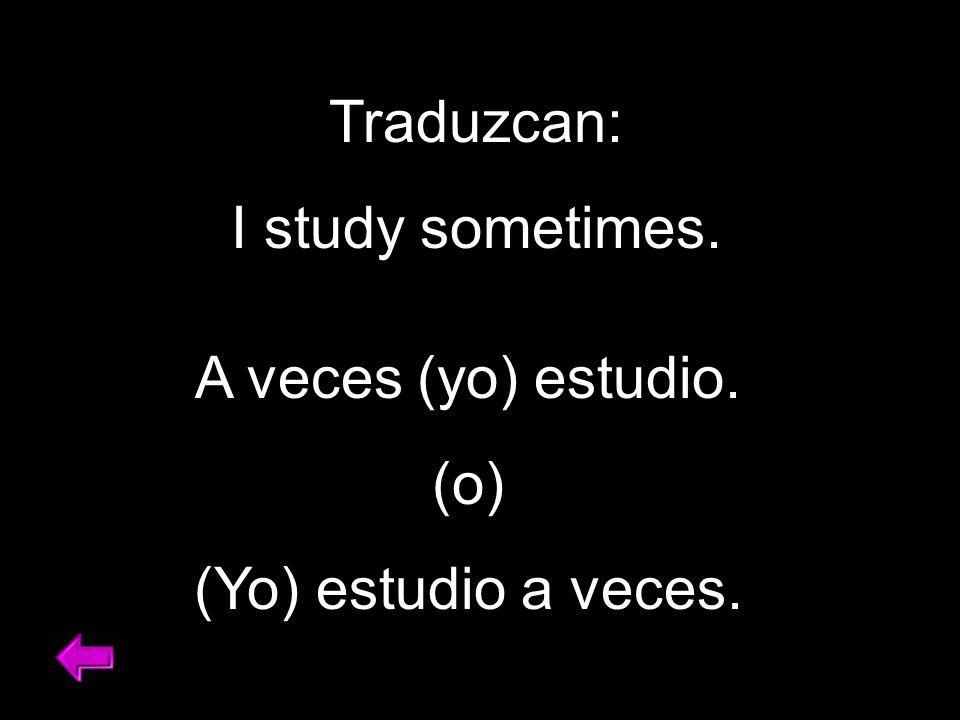 Traduzcan: I study sometimes. A veces (yo) estudio. (o) (Yo) estudio a veces.