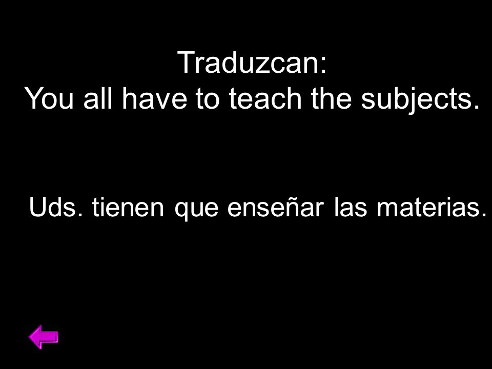 Traduzcan: You all have to teach the subjects. Uds. tienen que enseñar las materias.