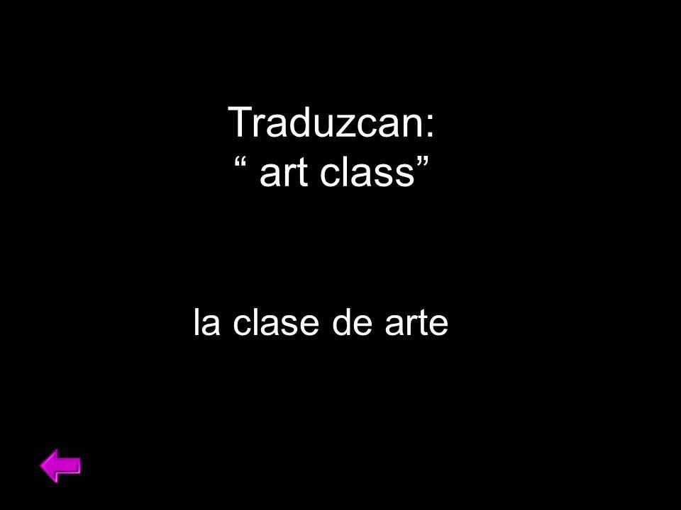 Traduzcan: art class la clase de arte