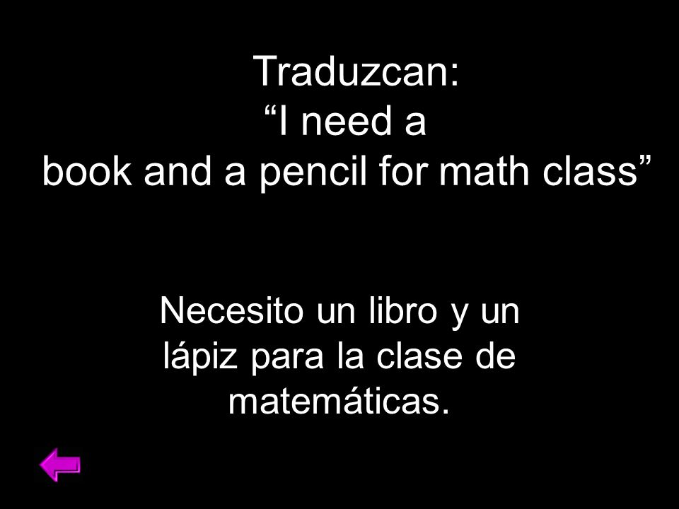 Traduzcan: I need a book and a pencil for math class Necesito un libro y un lápiz para la clase de matemáticas.