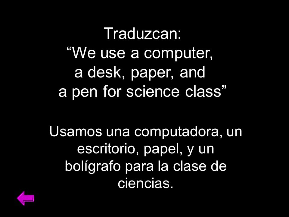 Traduzcan: We use a computer, a desk, paper, and a pen for science class Usamos una computadora, un escritorio, papel, y un bolígrafo para la clase de ciencias.
