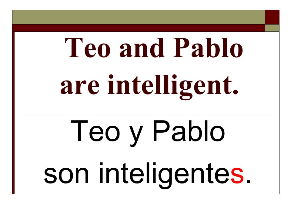 Teo and Pablo are intelligent. Teo y Pablo son inteligentes.