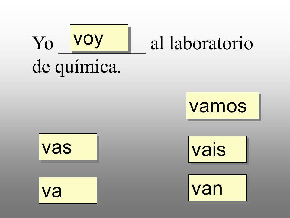 voy vas va vamos vais van Yo _________ al laboratorio de química.