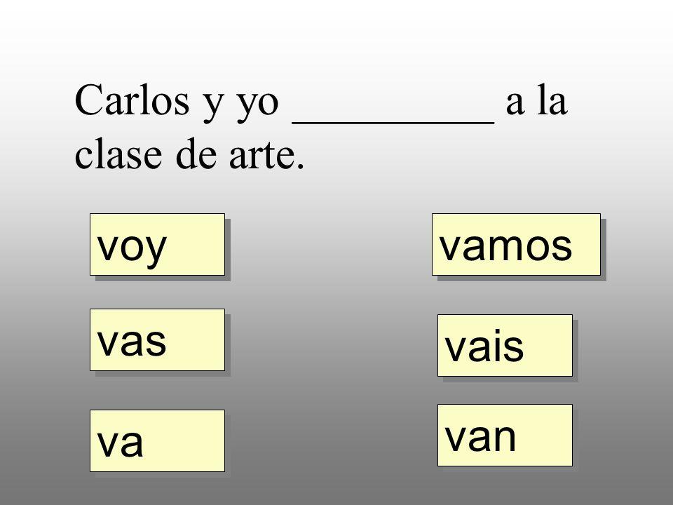 voy vas va vamos vais van Carlos y yo _________ a la clase de arte.