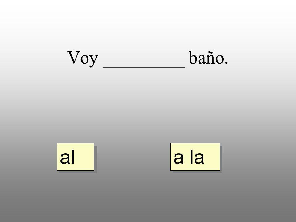 Voy _________ baño. a la al