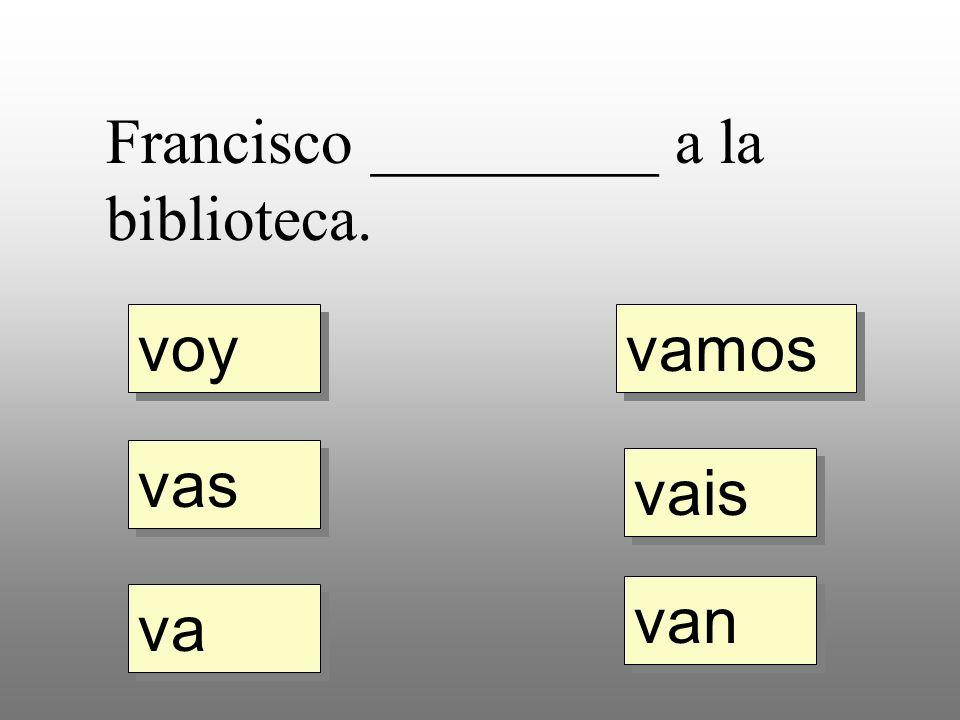 voy vas va vamos vais van Francisco _________ a la biblioteca.