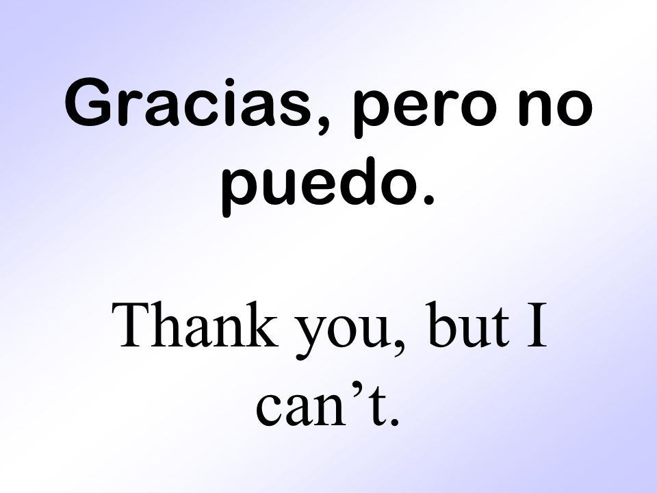 Gracias, pero no puedo. Thank you, but I cant.