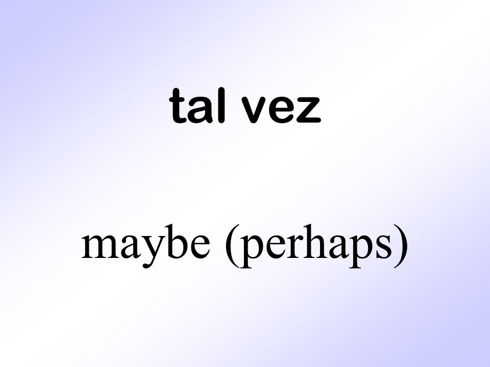tal vez maybe (perhaps)