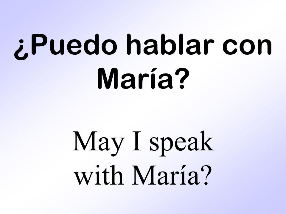 ¿Puedo hablar con María? May I speak with María?