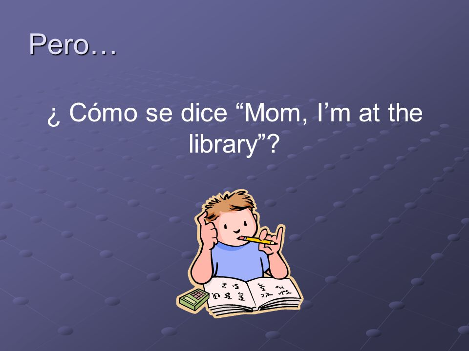 Entonces, vas a la biblioteca para estudiar. Llegas a la biblioteca pero ahora necesitas llamar a tu madre.