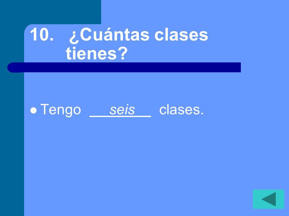 9. ¿Cuántos estudiantes hay en tu clase de inglés? Hay veintitrés estudiantes en mi clase.