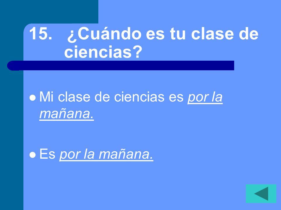 14.¿A qué hora es tu clase de ciencias. Mi clase de ciencias es a las ocho de la mañana.