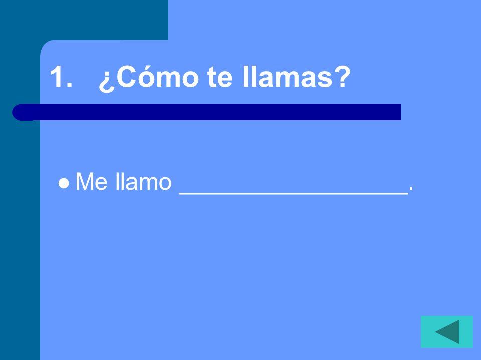 1. ¿Cómo te llamas? Me llamo _________________.