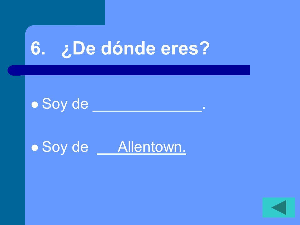 5. ¿Dónde vives? Vivo en _______. Vivo en (Allentown).