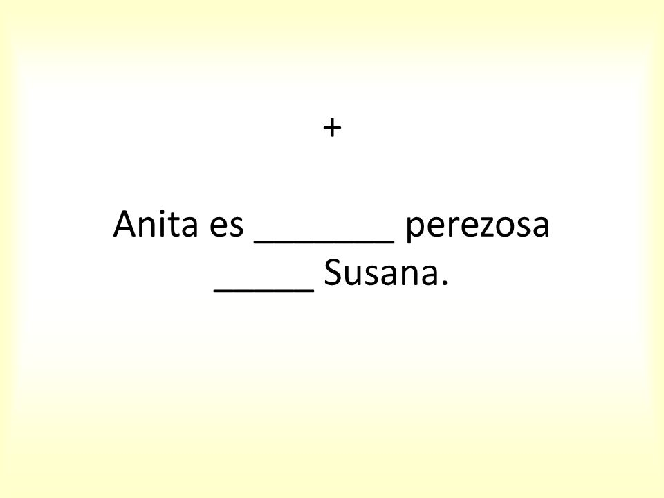 + Anita es _______ perezosa _____ Susana.