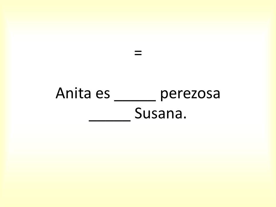 = Anita es _____ perezosa _____ Susana.