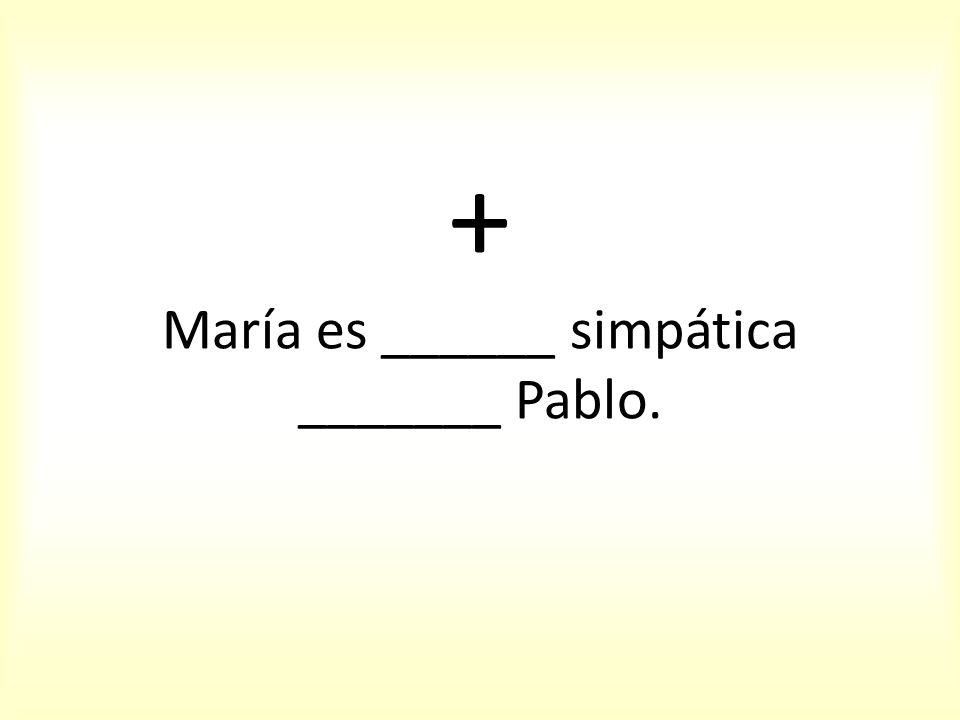 + María es ______ simpática _______ Pablo.