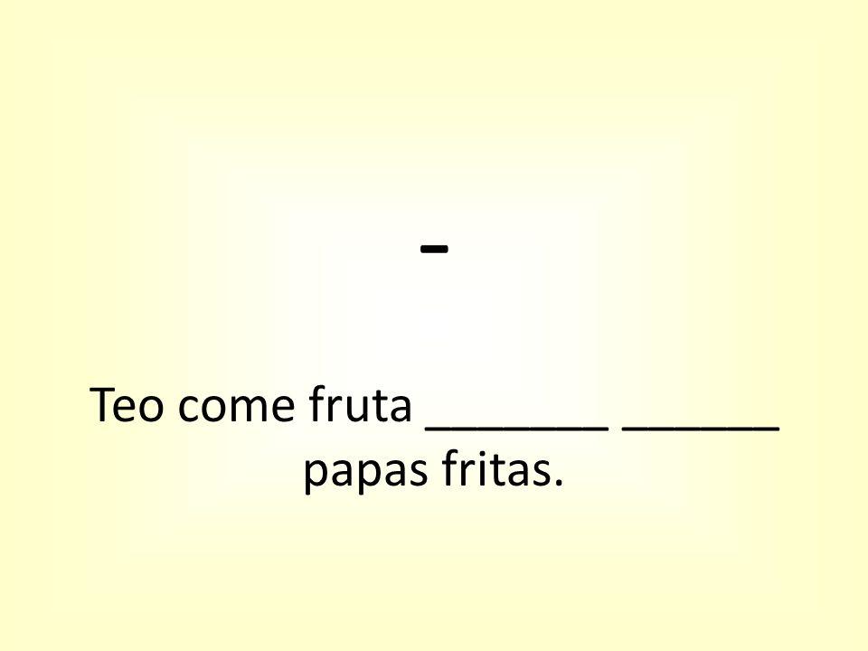 - Teo come fruta _______ ______ papas fritas.