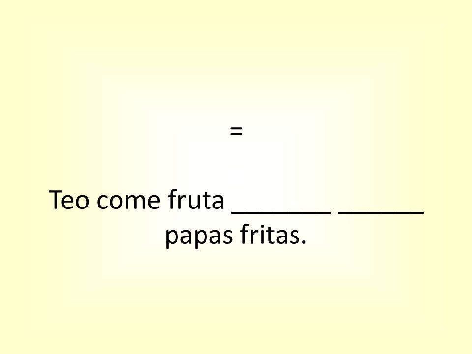 = Teo come fruta _______ ______ papas fritas.