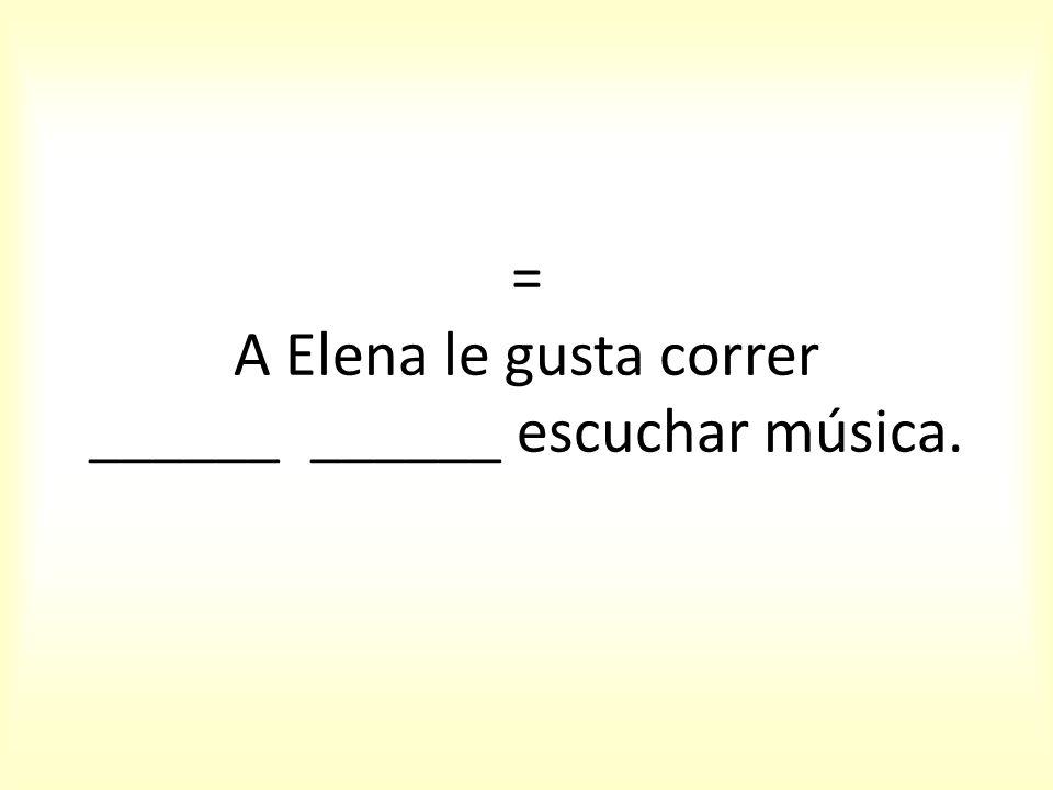= A Elena le gusta correr ______ ______ escuchar música.