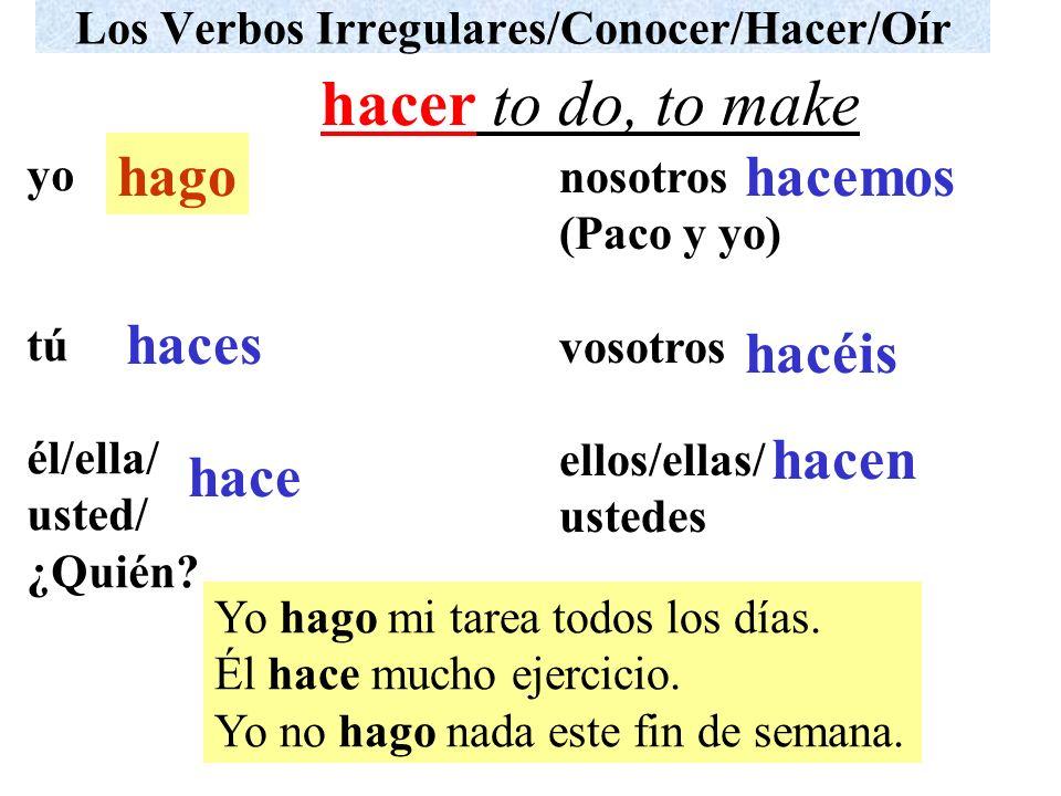 Los Verbos Irregulares/Conocer/Hacer/Oír yo tú él/ella/ usted/ ¿Quién? nosotros (Paco y yo) vosotros ellos/ellas/ ustedes Yo hago mi tarea todos los d