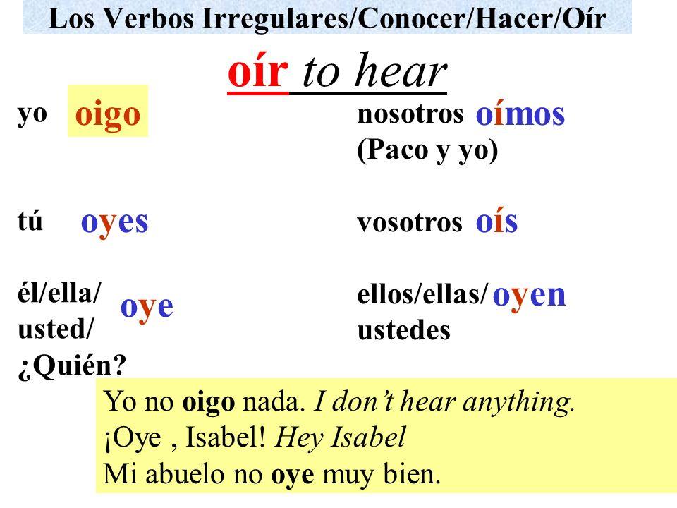 Los Verbos Irregulares/Conocer/Hacer/Oír yo tú él/ella/ usted/ ¿Quién? nosotros (Paco y yo) vosotros ellos/ellas/ ustedes Yo no oigo nada. I dont hear