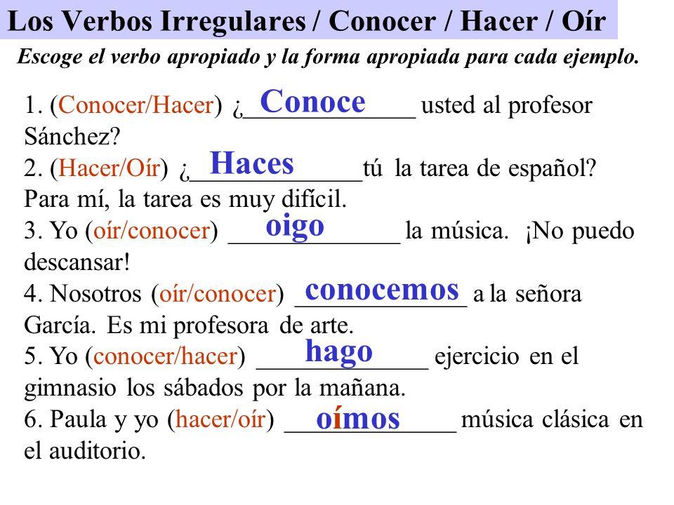 Los Verbos Irregulares / Conocer / Hacer / Oír 1. (Conocer/Hacer) ¿_____________ usted al profesor Sánchez? 2. (Hacer/Oír) ¿_____________tú la tarea d