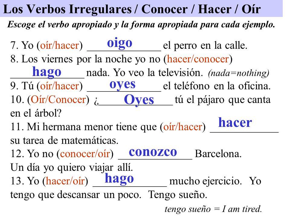 Los Verbos Irregulares / Conocer / Hacer / Oír 7. Yo (oír/hacer) _____________ el perro en la calle. 8. Los viernes por la noche yo no (hacer/conocer)