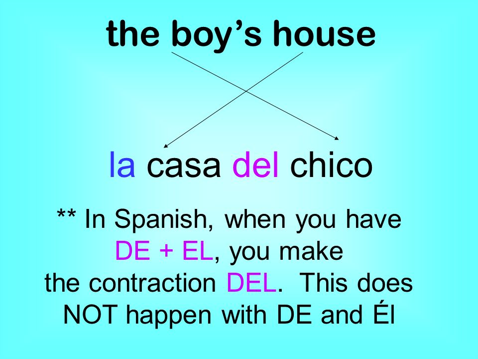 the boys house la casa del chico ** In Spanish, when you have DE + EL, you make the contraction DEL. This does NOT happen with DE and Él