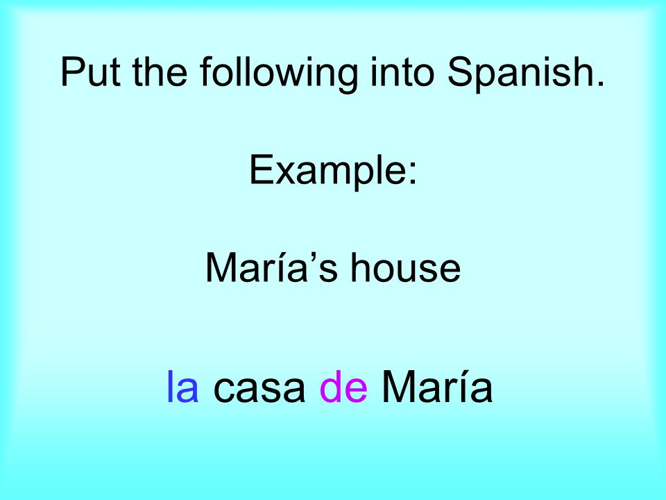 Put the following into Spanish. Example: Marías house la casa de María