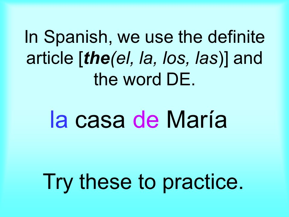 In Spanish, we use the definite article [the(el, la, los, las)] and the word DE. Try these to practice. la casa de María