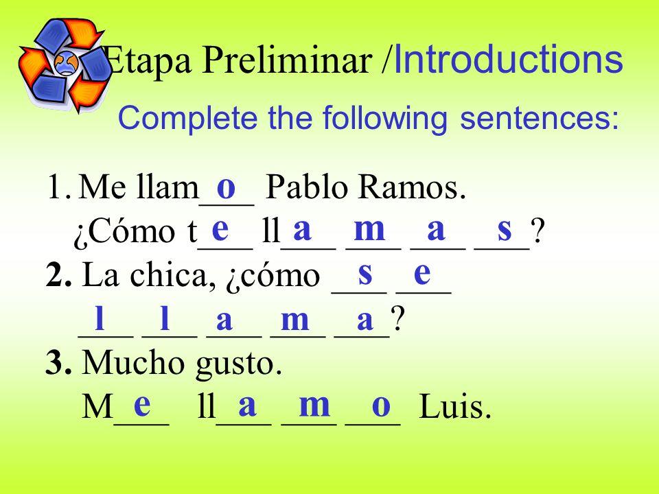 Etapa Preliminar / Introductions Complete the following sentences: 1.Me llam___ Pablo Ramos.