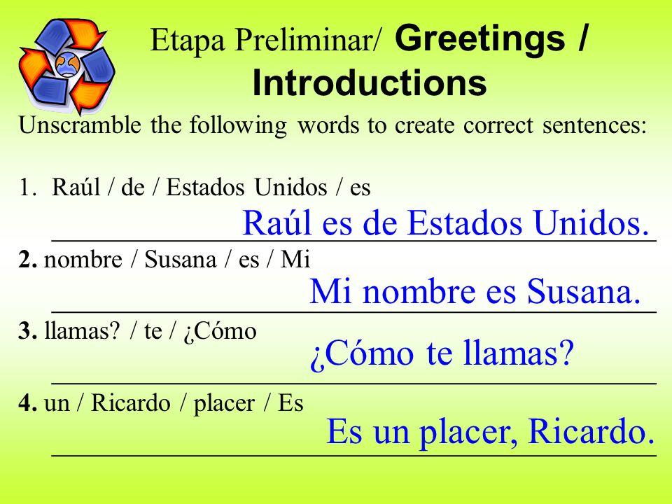 Etapa Preliminar/ Greetings / Introductions Unscramble the following words to create correct sentences: 1.Raúl / de / Estados Unidos / es ____________________________________ 2.
