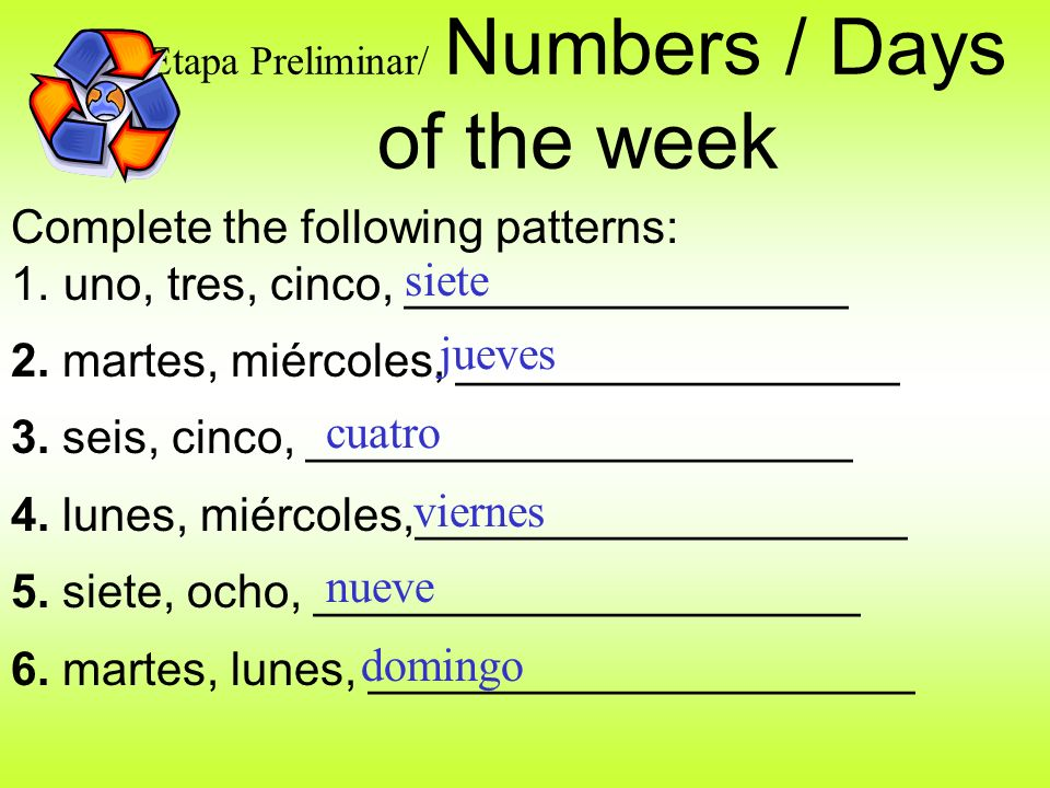 Etapa Preliminar/ Numbers / Days of the week Complete the following patterns: 1.uno, tres, cinco, _________________ 2.