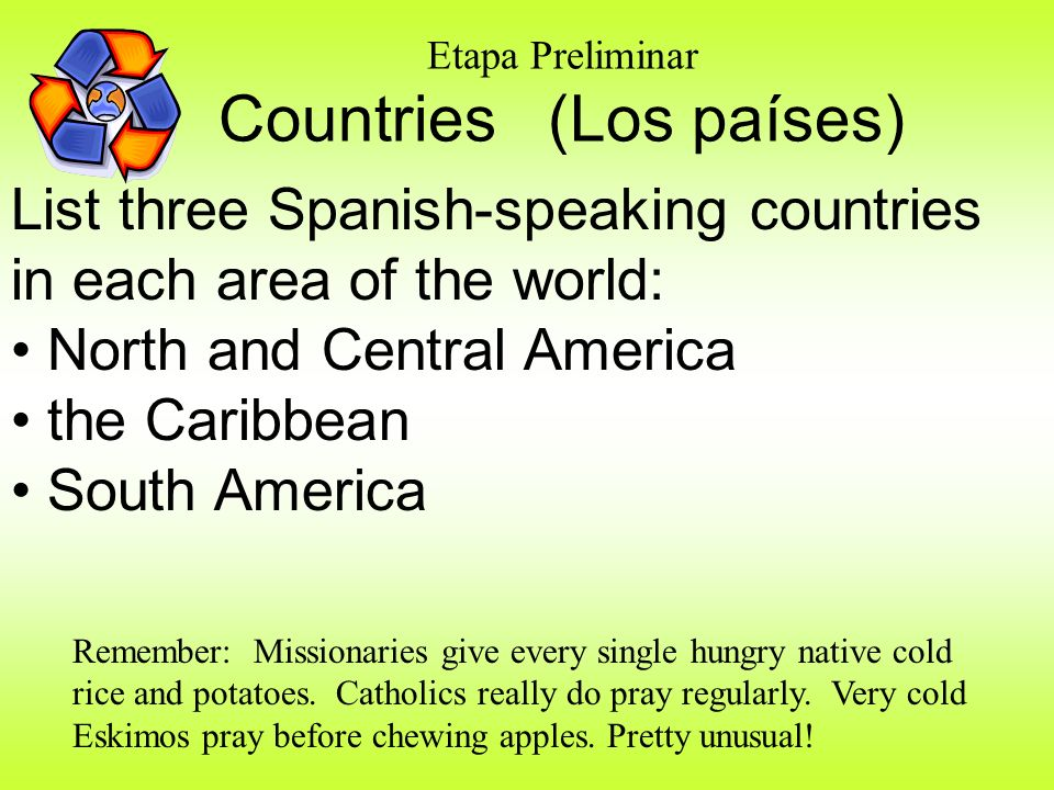 Etapa Preliminar Countries (Los países) List three Spanish-speaking countries in each area of the world: North and Central America the Caribbean South America Remember: Missionaries give every single hungry native cold rice and potatoes.