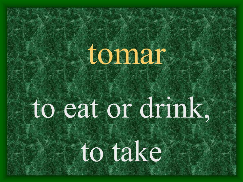 tomar to eat or drink, to take