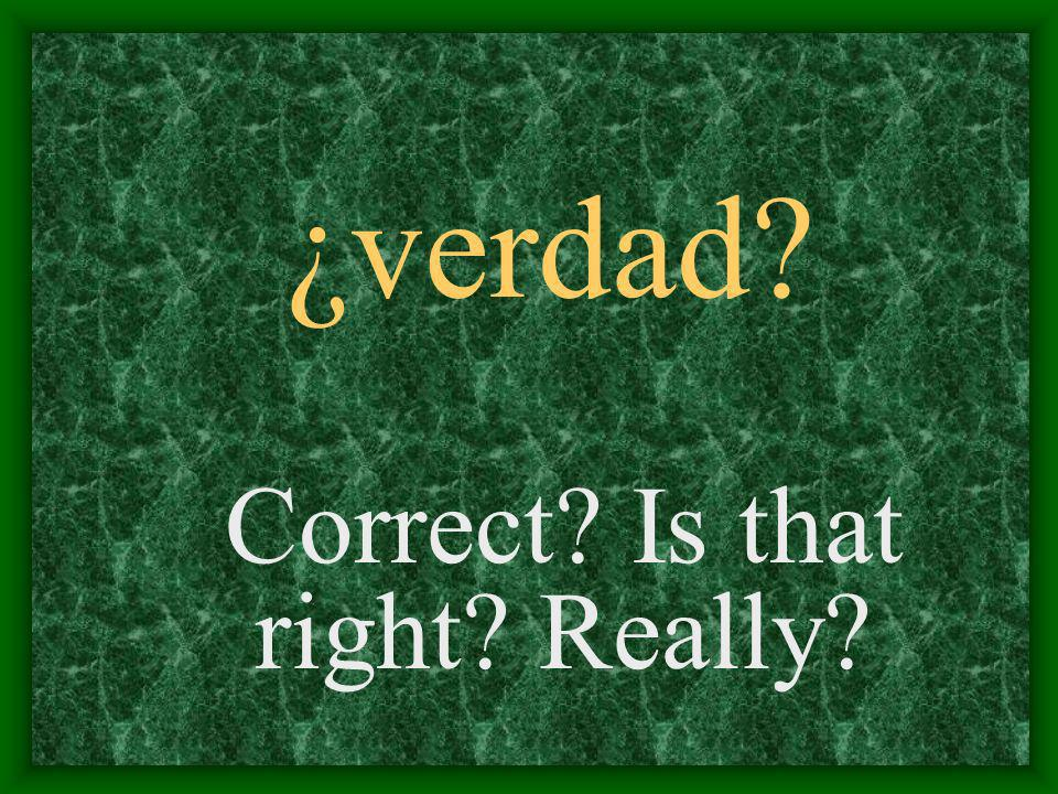 ¿verdad Correct Is that right Really