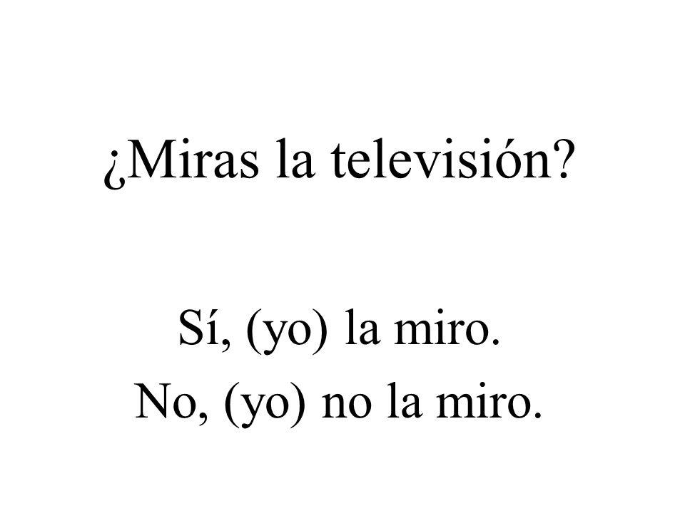 ¿Miras la televisión? Sí, (yo) la miro. No, (yo) no la miro.