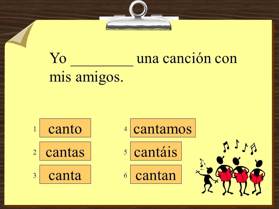 cantamos cantáis cantan canto cantas canta Yo ________ una canción con mis amigos. 3 5 4 6 2 1